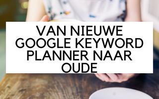 Van nieuwe Google Keyword Planner naar oude versie